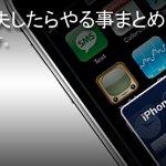 iPhone を紛失したらやる事まとめ。事前に対策してないと何もできないからねっ!